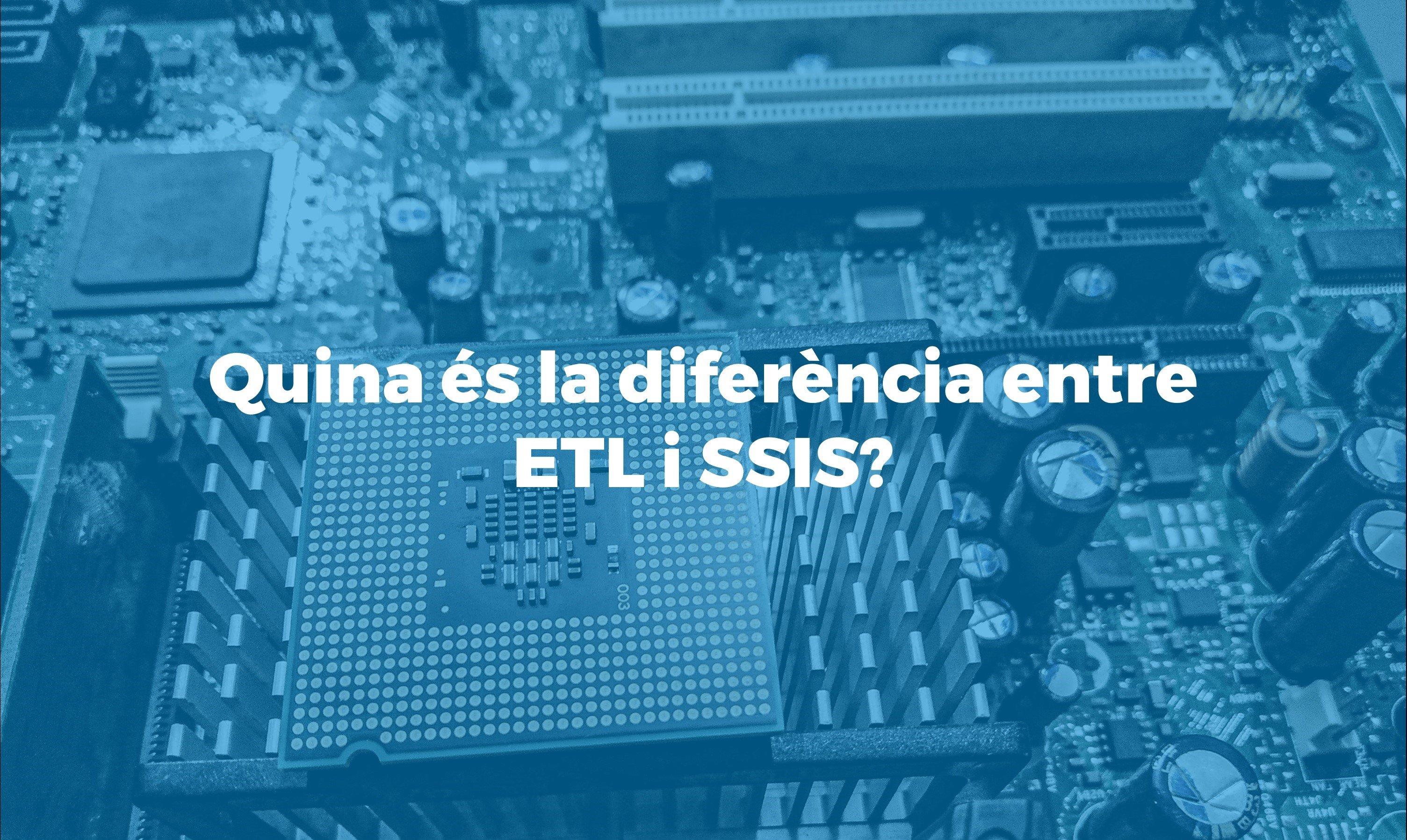 Expliquem la diferencia entre ETL i SSIS